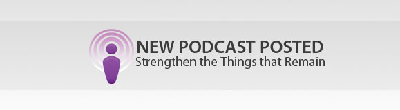 New Podcast Posted: Strengthen the Things that Remain