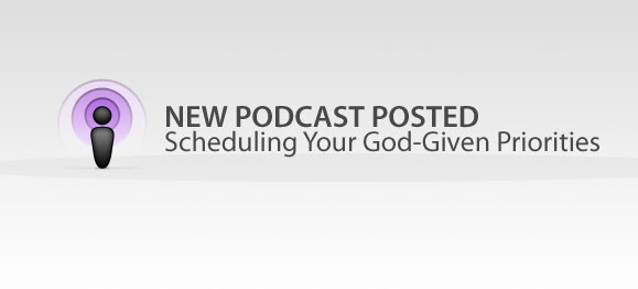 New Podcast Posted: Scheduling Your God-Given Priorities